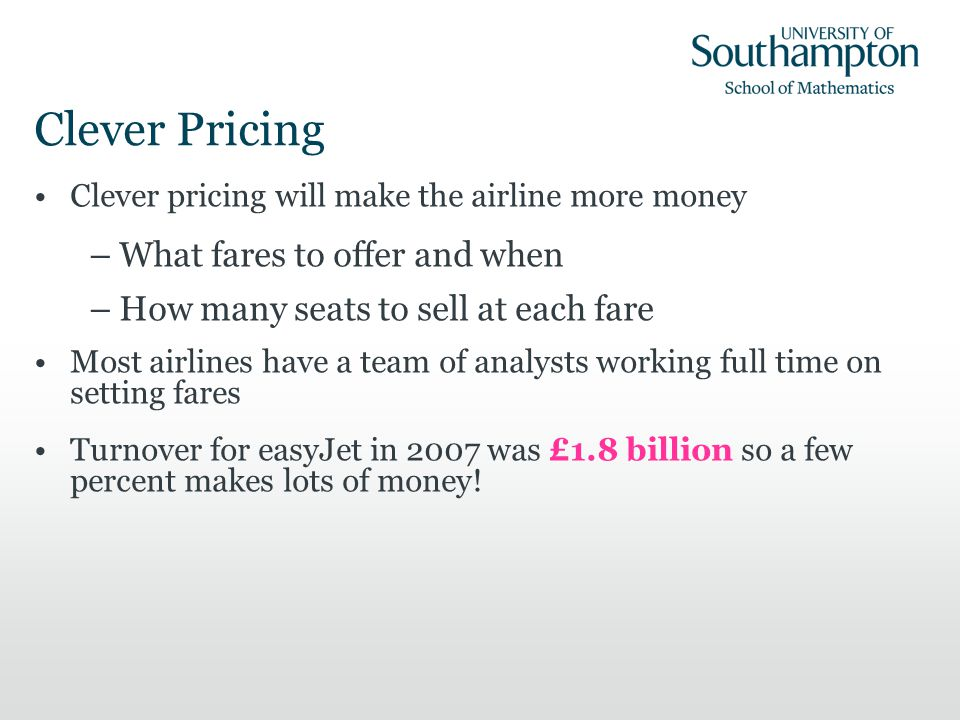 Clever Pricing Clever pricing will make the airline more money –What fares to offer and when –How many seats to sell at each fare Most airlines have a team of analysts working full time on setting fares Turnover for easyJet in 2007 was £1.8 billion so a few percent makes lots of money!