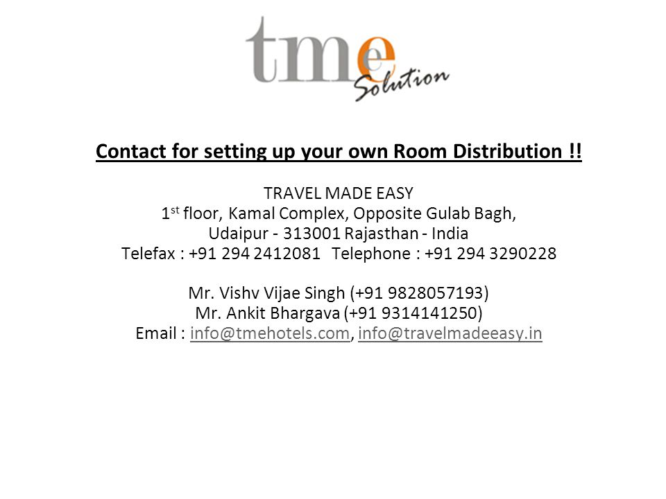 Contact for setting up your own Room Distribution !! TRAVEL MADE EASY 1 st floor, Kamal Complex, Opposite Gulab Bagh, Udaipur - 313001 Rajasthan - Ind