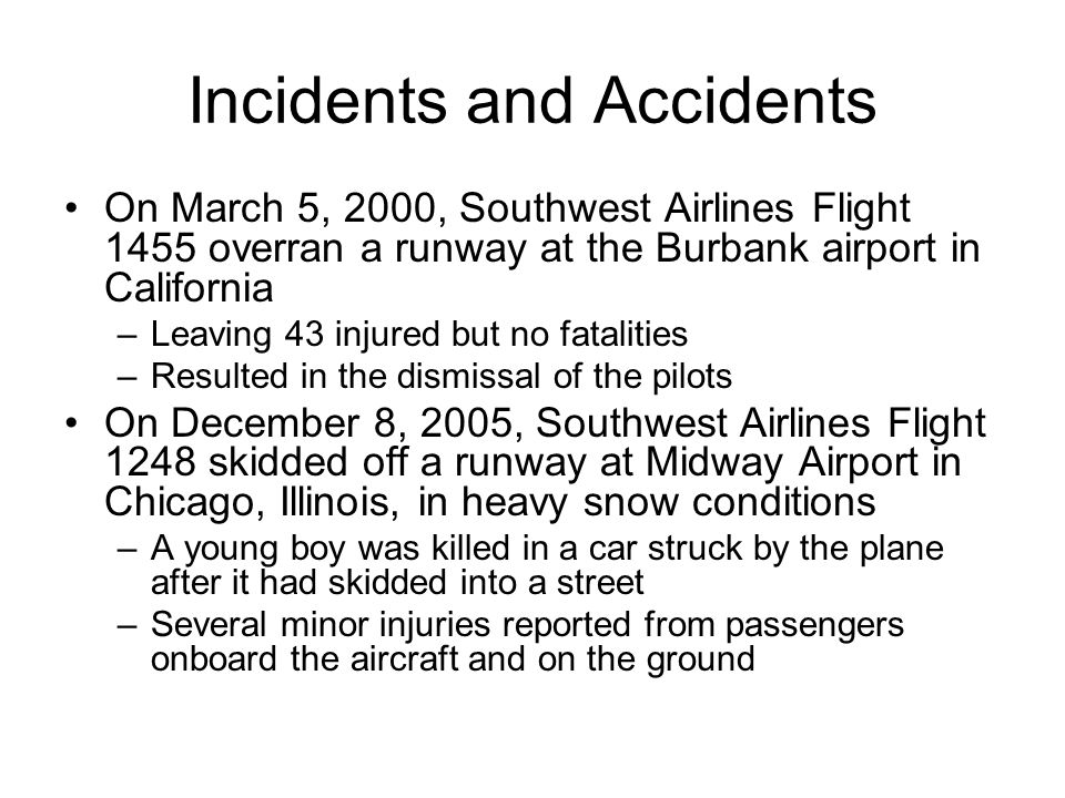 Incidents and Accidents On March 5, 2000, Southwest Airlines Flight 1455 overran a runway at the Burbank airport in California –Leaving 43 injured but