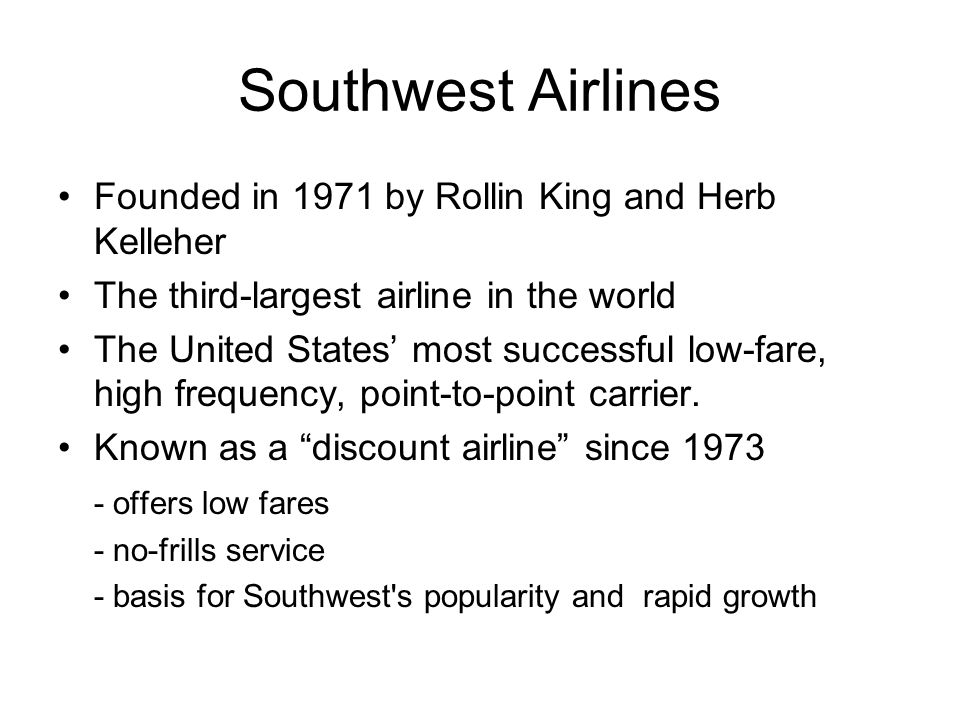 Southwest Airlines Founded in 1971 by Rollin King and Herb Kelleher The third-largest airline in the world The United States most successful low-fare,