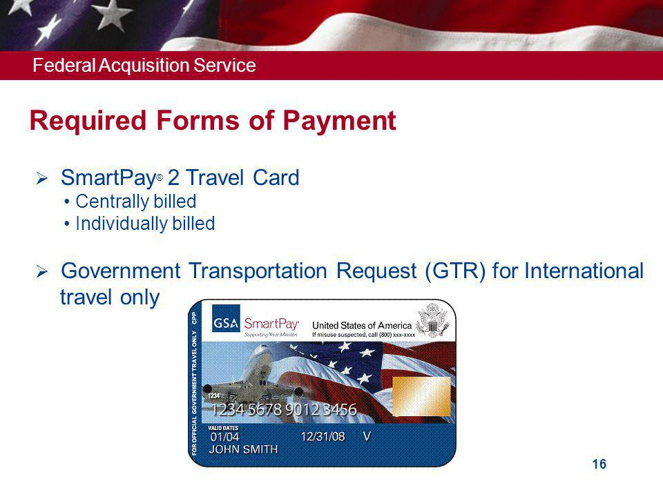 Federal Acquisition Service 16 Required Forms of Payment SmartPay ® 2 Travel Card Centrally billed Individually billed Government Transportation Request (GTR) for International travel only