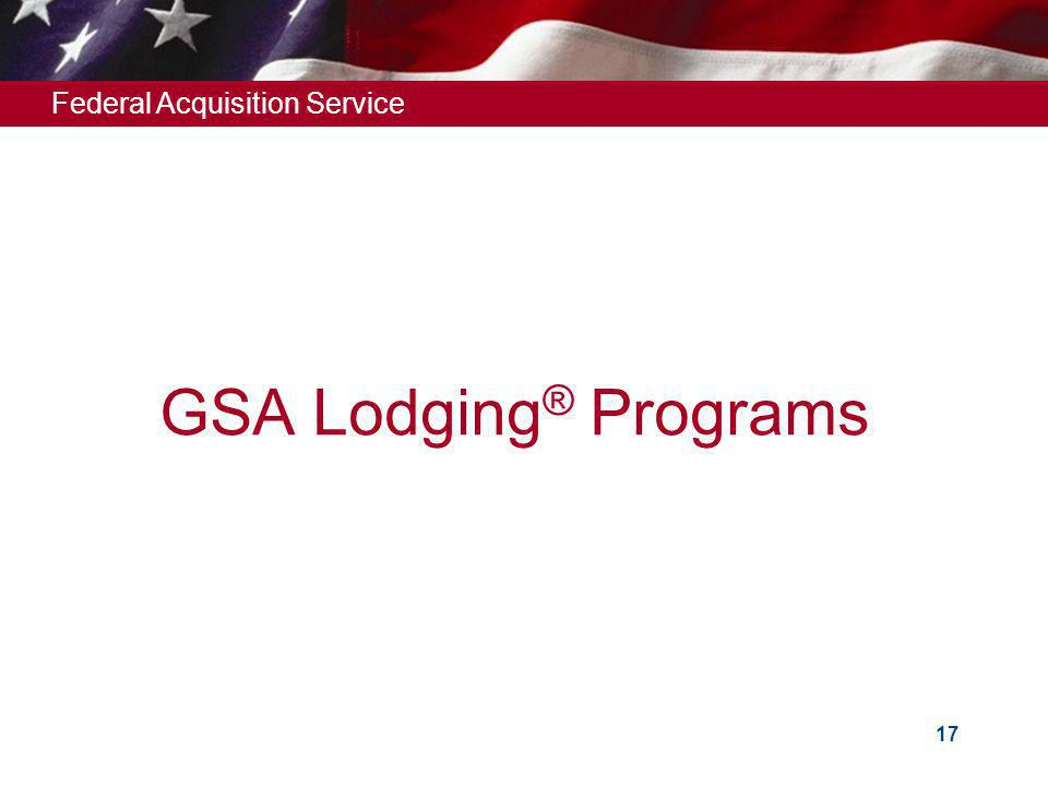 Federal Acquisition Service 17 GSA Lodging ® Programs