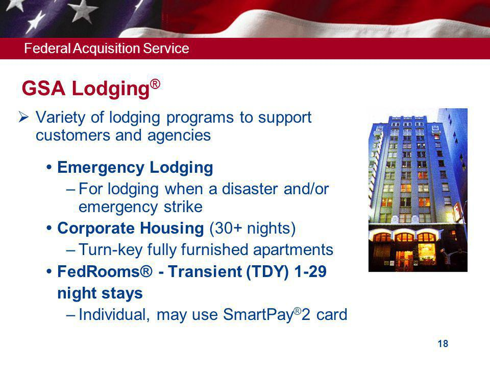 Federal Acquisition Service 18 Variety of lodging programs to support customers and agencies Emergency Lodging –For lodging when a disaster and/or emergency strike Corporate Housing (30+ nights) –Turn-key fully furnished apartments FedRooms® - Transient (TDY) 1-29 night stays –Individual, may use SmartPay ® 2 card GSA Lodging ®