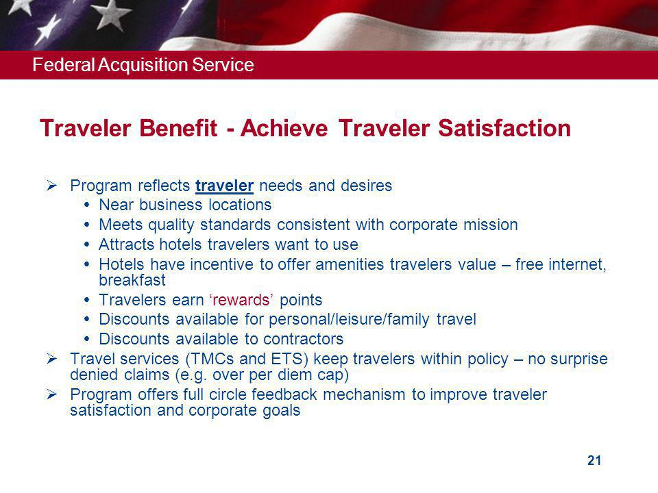 Federal Acquisition Service 21 Program reflects traveler needs and desires Near business locations Meets quality standards consistent with corporate mission Attracts hotels travelers want to use Hotels have incentive to offer amenities travelers value – free internet, breakfast Travelers earn rewards points Discounts available for personal/leisure/family travel Discounts available to contractors Travel services (TMCs and ETS) keep travelers within policy – no surprise denied claims (e.g.