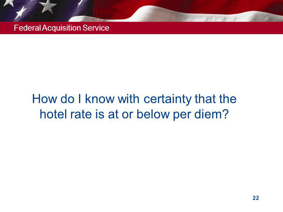 Federal Acquisition Service 22 How do I know with certainty that the hotel rate is at or below per diem