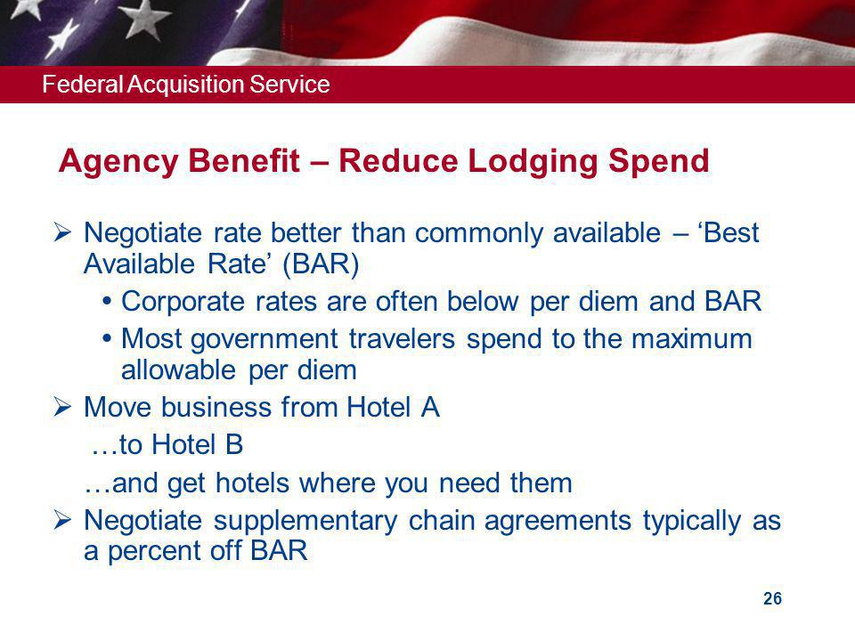 Federal Acquisition Service 26 Negotiate rate better than commonly available – Best Available Rate (BAR) Corporate rates are often below per diem and BAR Most government travelers spend to the maximum allowable per diem Move business from Hotel A …to Hotel B …and get hotels where you need them Negotiate supplementary chain agreements typically as a percent off BAR Agency Benefit – Reduce Lodging Spend