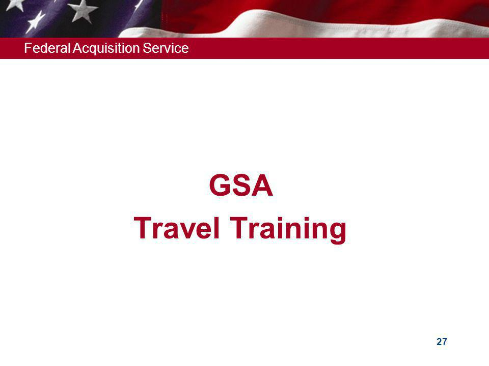 Federal Acquisition Service 27 GSA Travel Training