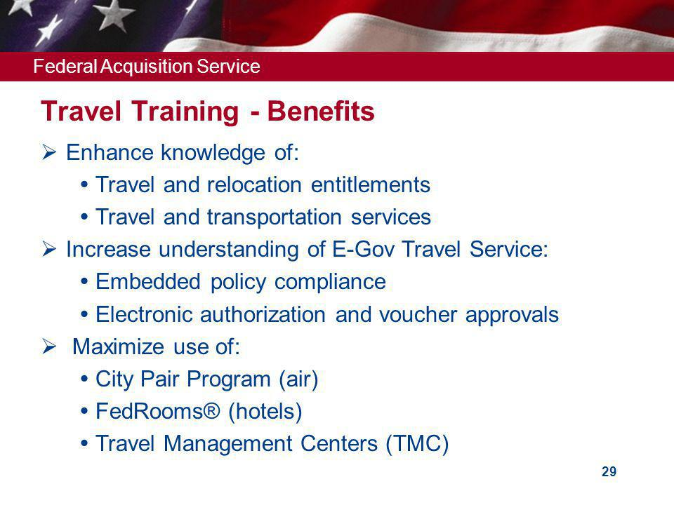 Federal Acquisition Service 29 Travel Training - Benefits Enhance knowledge of: Travel and relocation entitlements Travel and transportation services Increase understanding of E-Gov Travel Service: Embedded policy compliance Electronic authorization and voucher approvals Maximize use of: City Pair Program (air) FedRooms® (hotels) Travel Management Centers (TMC)