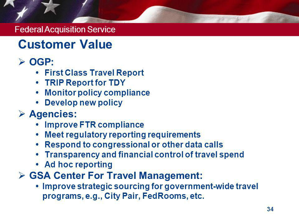 Federal Acquisition Service 34 Customer Value OGP: First Class Travel Report TRIP Report for TDY Monitor policy compliance Develop new policy Agencies: Improve FTR compliance Meet regulatory reporting requirements Respond to congressional or other data calls Transparency and financial control of travel spend Ad hoc reporting GSA Center For Travel Management: Improve strategic sourcing for government-wide travel programs, e.g., City Pair, FedRooms, etc.