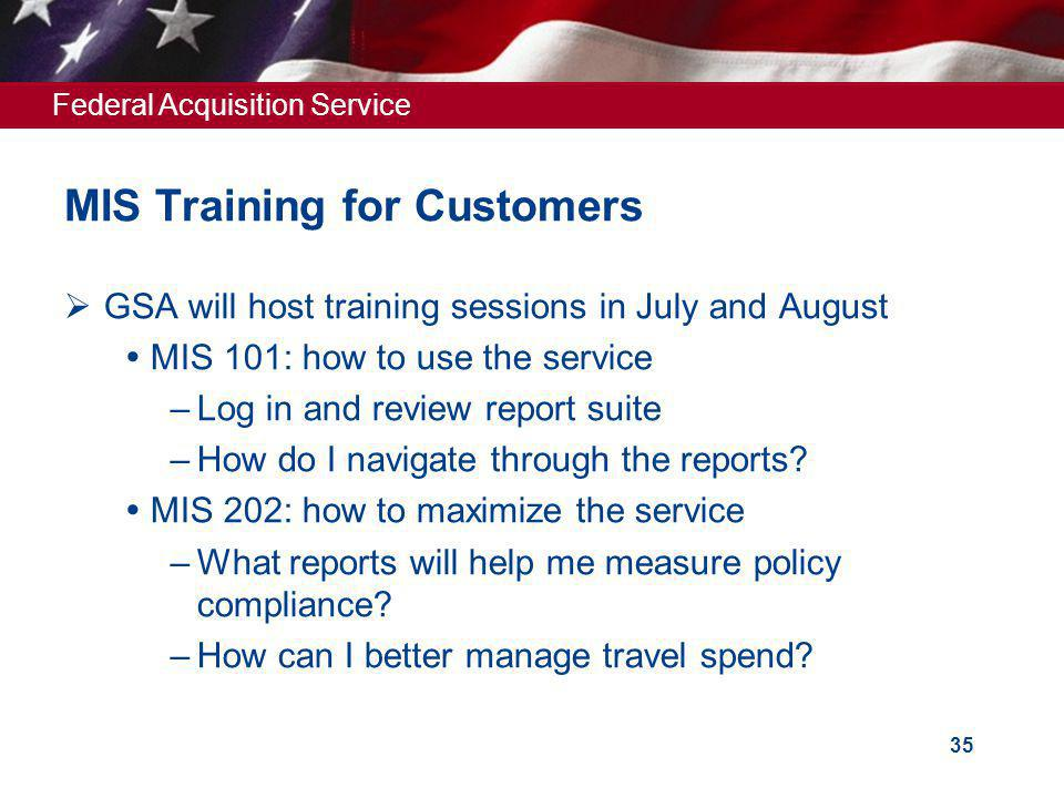 Federal Acquisition Service 35 MIS Training for Customers GSA will host training sessions in July and August MIS 101: how to use the service –Log in and review report suite –How do I navigate through the reports.