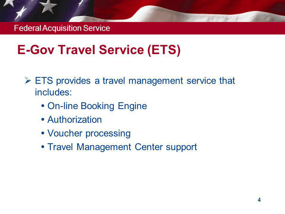 Federal Acquisition Service 4 E-Gov Travel Service (ETS) ETS provides a travel management service that includes: On-line Booking Engine Authorization Voucher processing Travel Management Center support