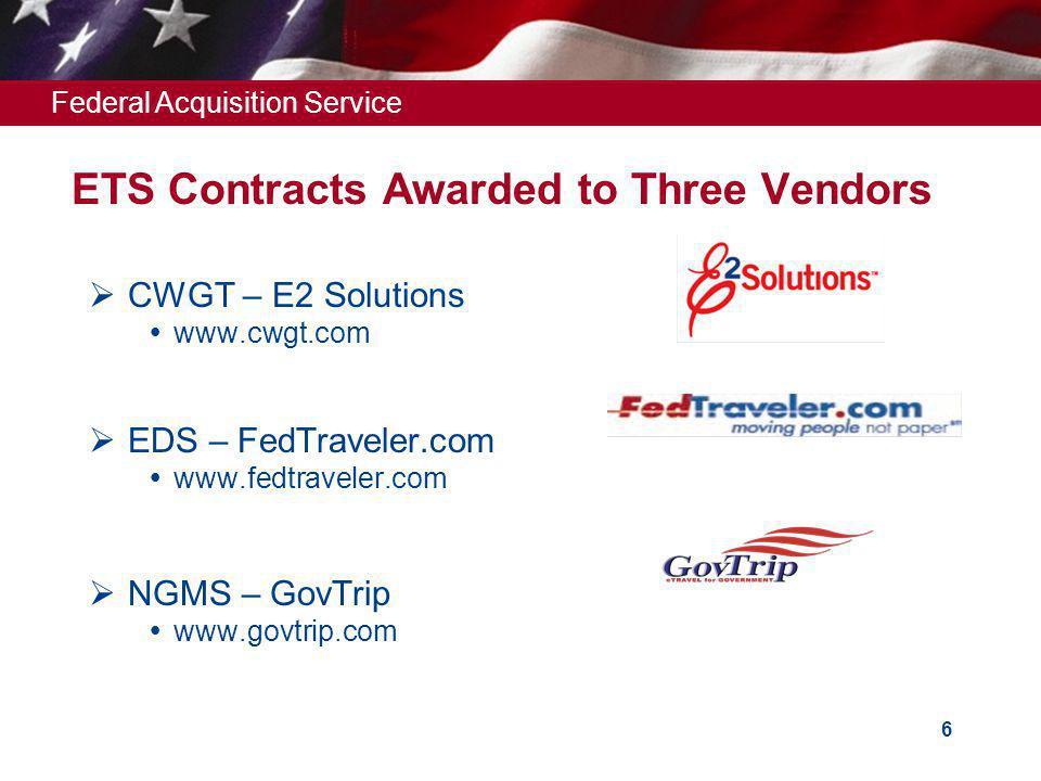 Federal Acquisition Service 6 ETS Contracts Awarded to Three Vendors CWGT – E2 Solutions www.cwgt.com EDS – FedTraveler.com www.fedtraveler.com NGMS – GovTrip www.govtrip.com