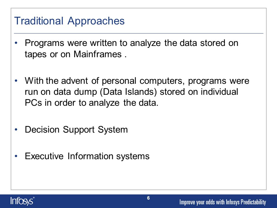 6 Traditional Approaches Programs were written to analyze the data stored on tapes or on Mainframes.