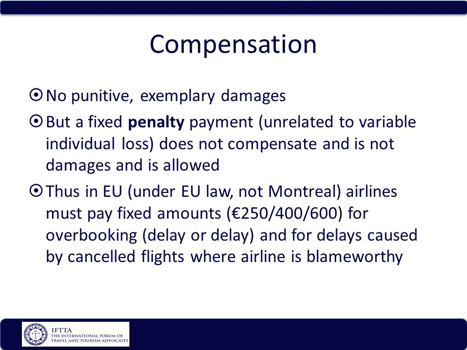 Compensation No punitive, exemplary damages But a fixed penalty payment (unrelated to variable individual loss) does not compensate and is not damages and is allowed Thus in EU (under EU law, not Montreal) airlines must pay fixed amounts (250/400/600) for overbooking (delay or delay) and for delays caused by cancelled flights where airline is blameworthy