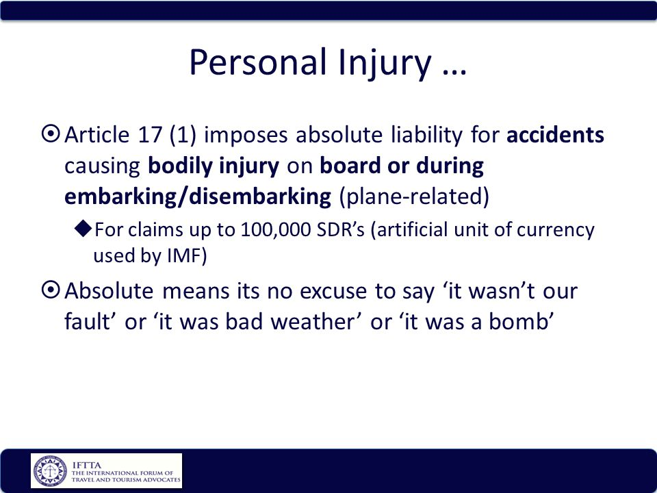 Personal Injury … Article 17 (1) imposes absolute liability for accidents causing bodily injury on board or during embarking/disembarking (plane-related) For claims up to 100,000 SDRs (artificial unit of currency used by IMF) Absolute means its no excuse to say it wasnt our fault or it was bad weather or it was a bomb