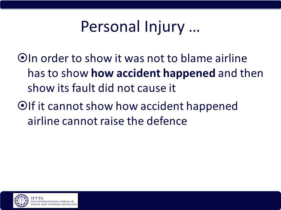Personal Injury … In order to show it was not to blame airline has to show how accident happened and then show its fault did not cause it If it cannot show how accident happened airline cannot raise the defence