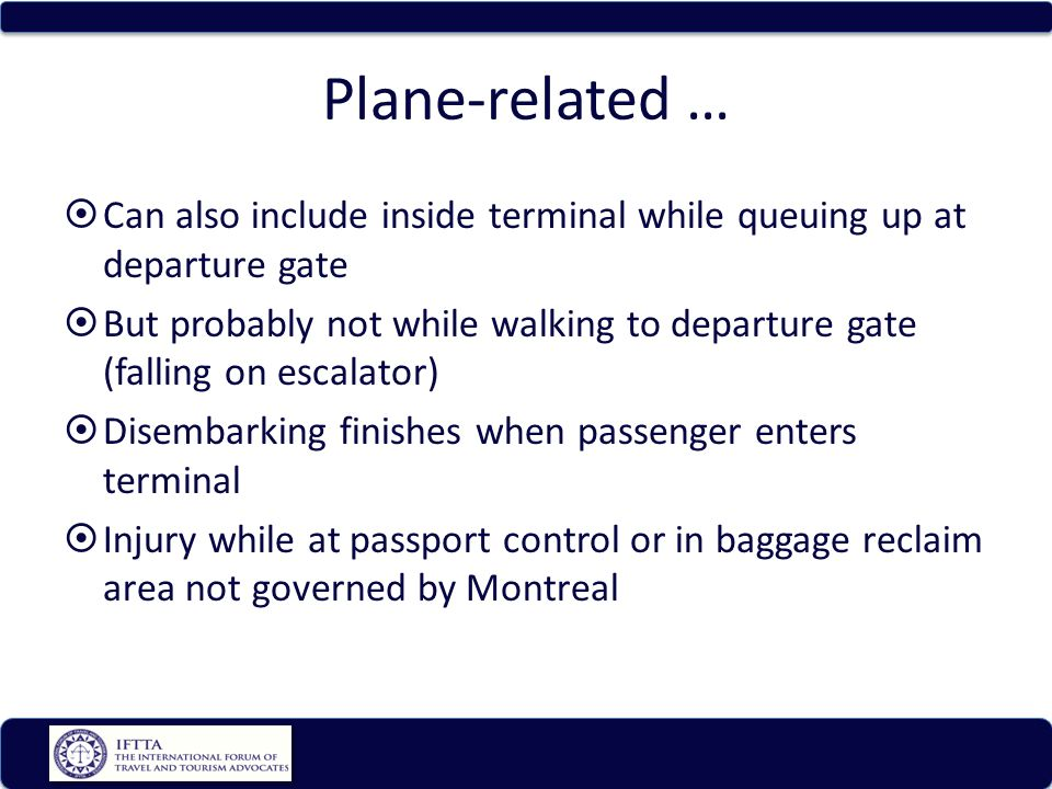 Plane-related … Can also include inside terminal while queuing up at departure gate But probably not while walking to departure gate (falling on escalator) Disembarking finishes when passenger enters terminal Injury while at passport control or in baggage reclaim area not governed by Montreal