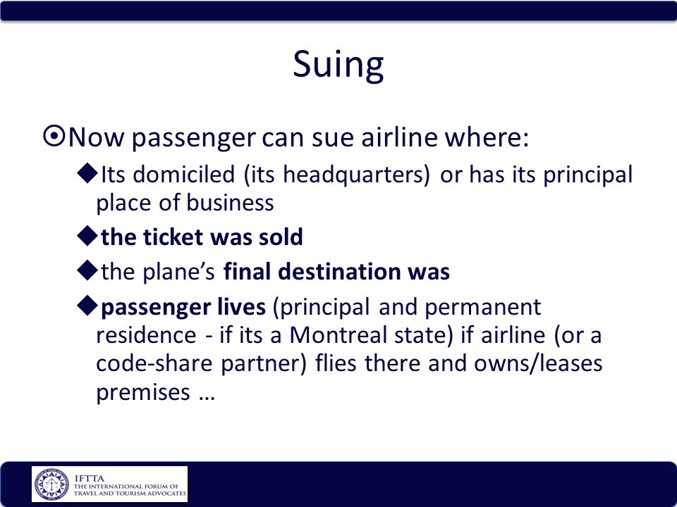 Suing Now passenger can sue airline where: Its domiciled (its headquarters) or has its principal place of business the ticket was sold the planes final destination was passenger lives (principal and permanent residence - if its a Montreal state) if airline (or a code-share partner) flies there and owns/leases premises …