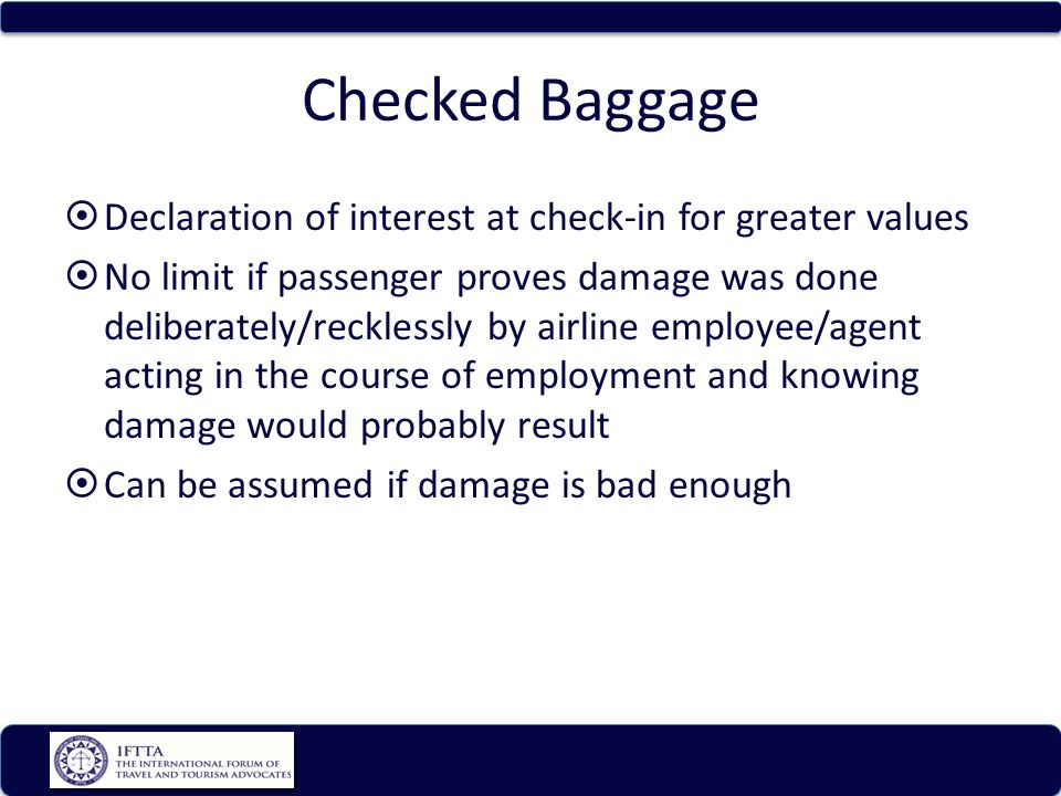Checked Baggage Declaration of interest at check-in for greater values No limit if passenger proves damage was done deliberately/recklessly by airline employee/agent acting in the course of employment and knowing damage would probably result Can be assumed if damage is bad enough