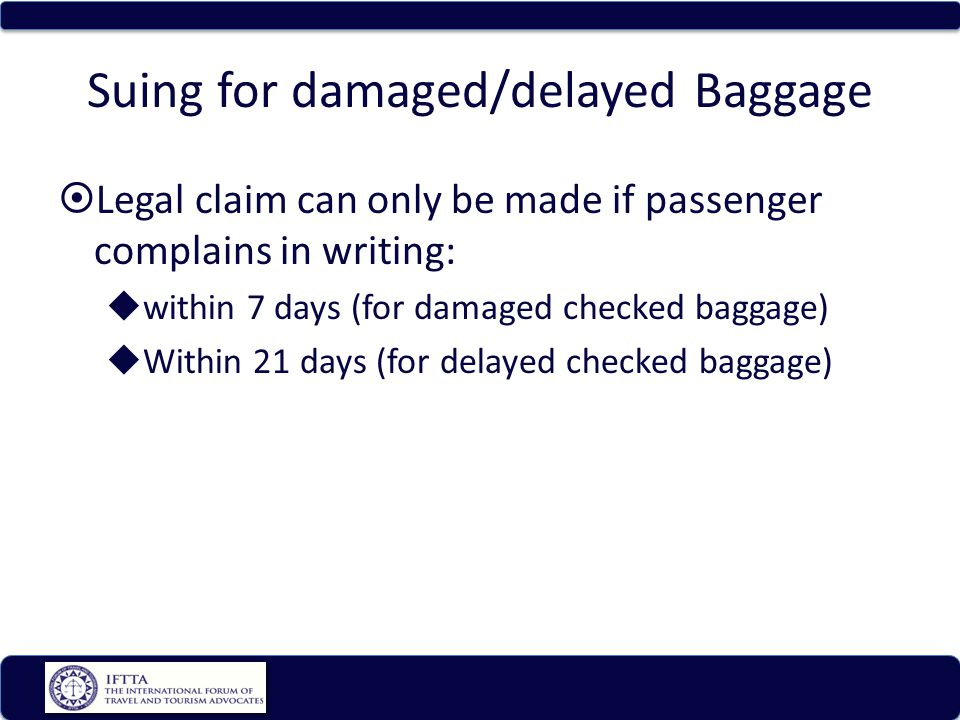 Suing for damaged/delayed Baggage Legal claim can only be made if passenger complains in writing: within 7 days (for damaged checked baggage) Within 21 days (for delayed checked baggage)