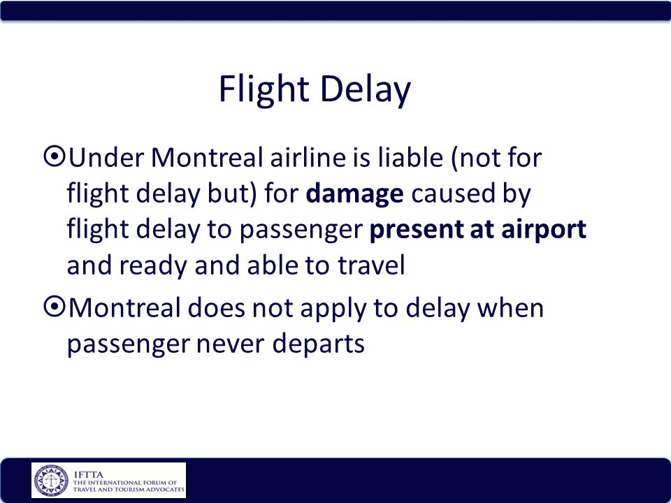 Flight Delay Under Montreal airline is liable (not for flight delay but) for damage caused by flight delay to passenger present at airport and ready and able to travel Montreal does not apply to delay when passenger never departs