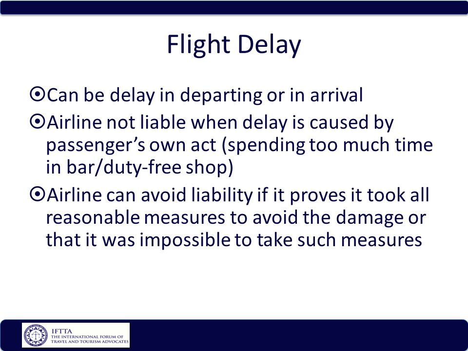 Flight Delay Can be delay in departing or in arrival Airline not liable when delay is caused by passengers own act (spending too much time in bar/duty-free shop) Airline can avoid liability if it proves it took all reasonable measures to avoid the damage or that it was impossible to take such measures