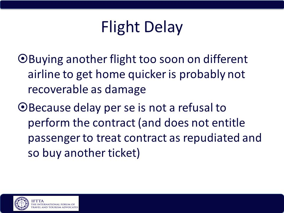 Flight Delay Buying another flight too soon on different airline to get home quicker is probably not recoverable as damage Because delay per se is not a refusal to perform the contract (and does not entitle passenger to treat contract as repudiated and so buy another ticket)
