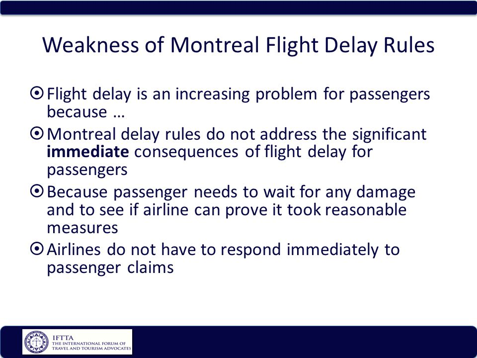 Weakness of Montreal Flight Delay Rules Flight delay is an increasing problem for passengers because … Montreal delay rules do not address the significant immediate consequences of flight delay for passengers Because passenger needs to wait for any damage and to see if airline can prove it took reasonable measures Airlines do not have to respond immediately to passenger claims