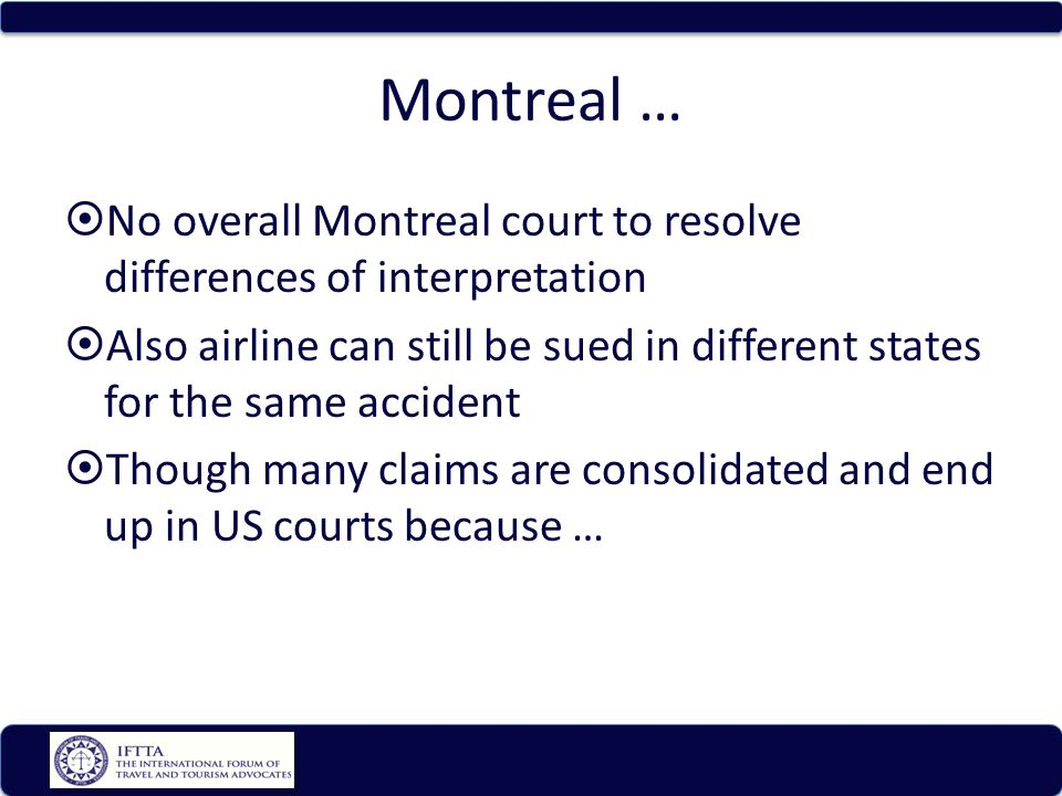 Montreal … No overall Montreal court to resolve differences of interpretation Also airline can still be sued in different states for the same accident Though many claims are consolidated and end up in US courts because …
