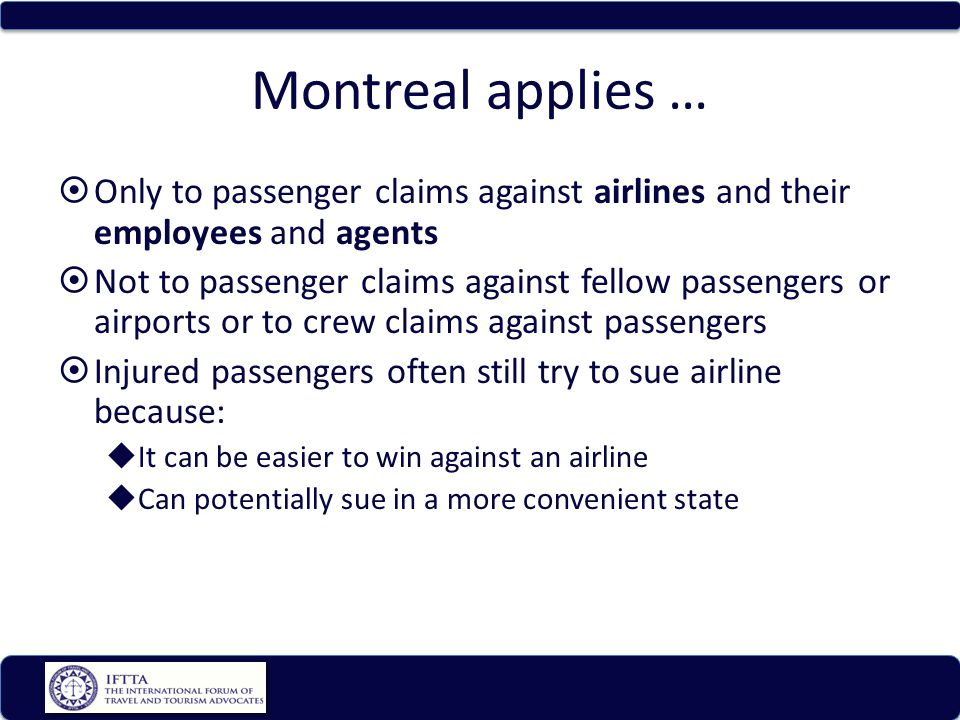 Montreal applies … Only to passenger claims against airlines and their employees and agents Not to passenger claims against fellow passengers or airports or to crew claims against passengers Injured passengers often still try to sue airline because: It can be easier to win against an airline Can potentially sue in a more convenient state
