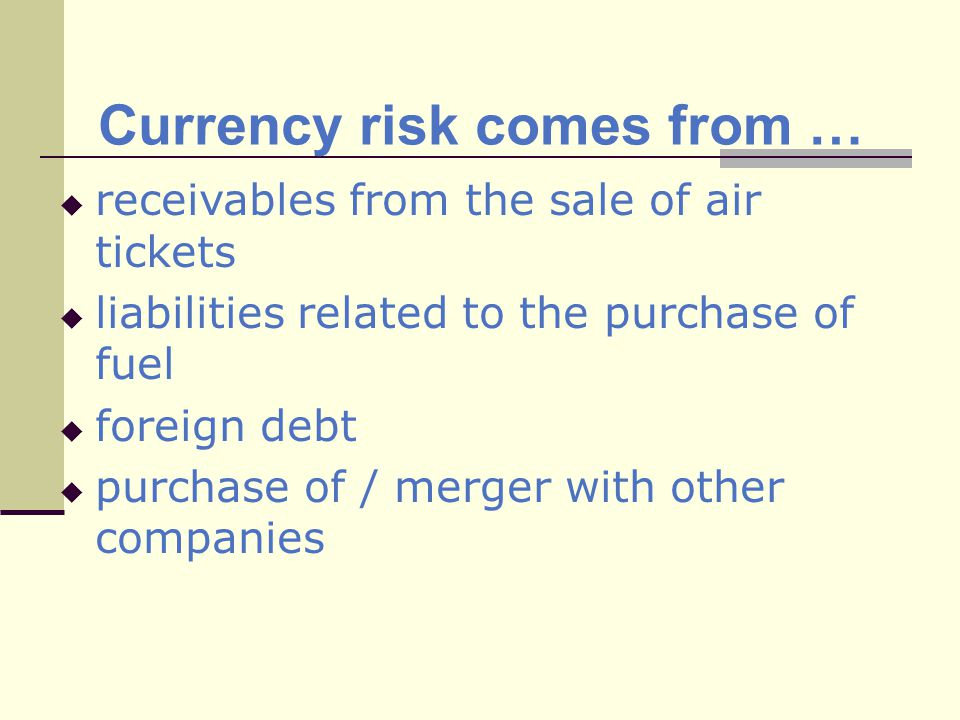 Currency risk comes from … receivables from the sale of air tickets liabilities related to the purchase of fuel foreign debt purchase of / merger with other companies