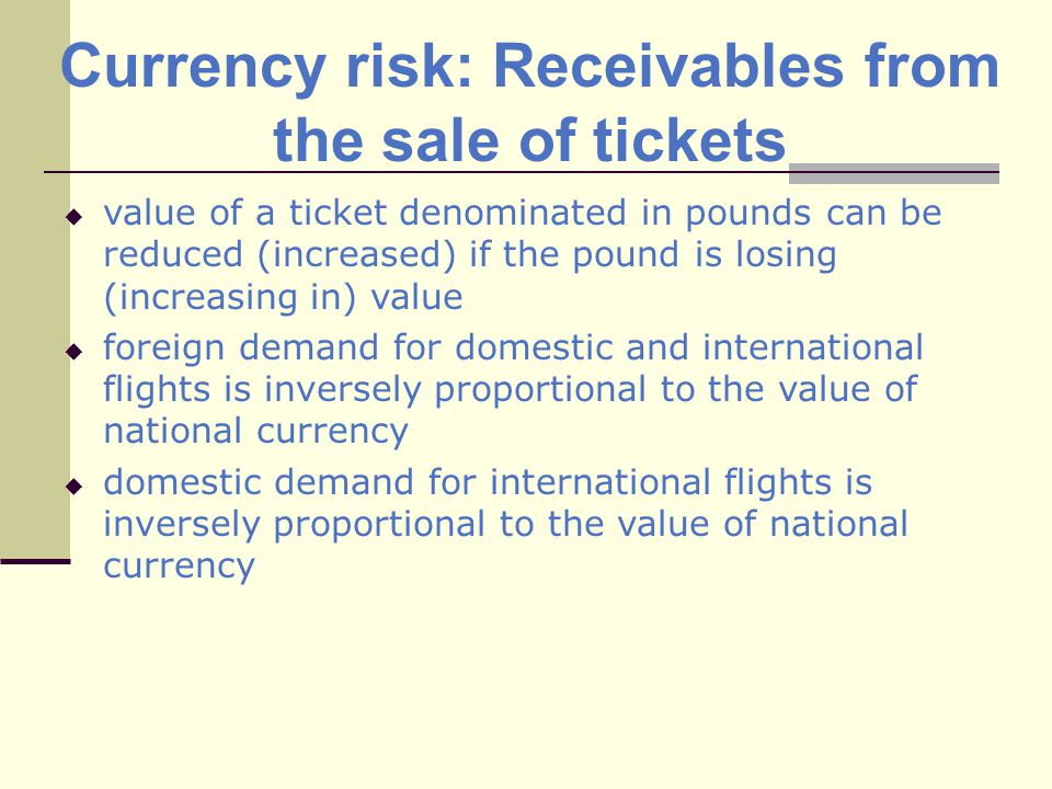 Currency risk: Receivables from the sale of tickets value of a ticket denominated in pounds can be reduced (increased) if the pound is losing (increasing in) value foreign demand for domestic and international flights is inversely proportional to the value of national currency domestic demand for international flights is inversely proportional to the value of national currency