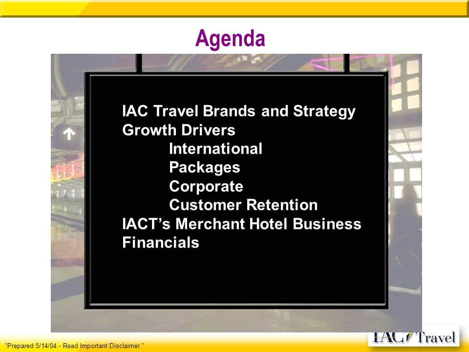 Agenda Prepared 5/14/04 - Read Important Disclaimer. IAC Travel Brands and Strategy Growth Drivers International Packages Corporate Customer Retention IACTs Merchant Hotel Business Financials