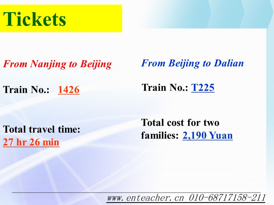Tickets From Nanjing to Beijing From Beijing to Dalian Train No.: 1426 Train No.: T225 Total travel time: 27 hr 26 min Total cost for two families: 2,190 Yuan