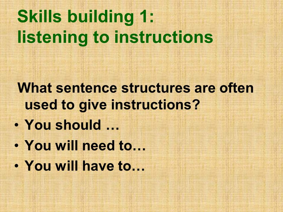 Skills building 1: listening to instructions What sentence structures are often used to give instructions.