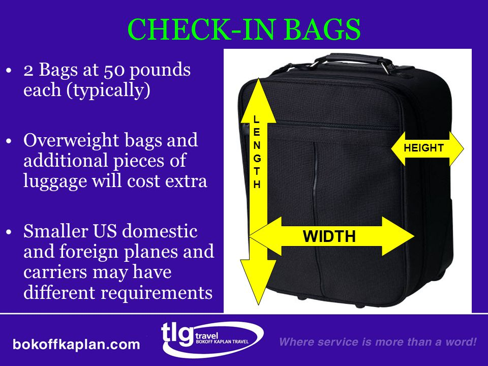 CHECK-IN BAGS 2 Bags at 50 pounds each (typically) Overweight bags and additional pieces of luggage will cost extra Smaller US domestic and foreign pl
