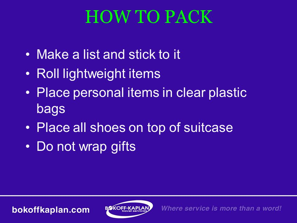 HOW TO PACK Make a list and stick to it Roll lightweight items Place personal items in clear plastic bags Place all shoes on top of suitcase Do not wr