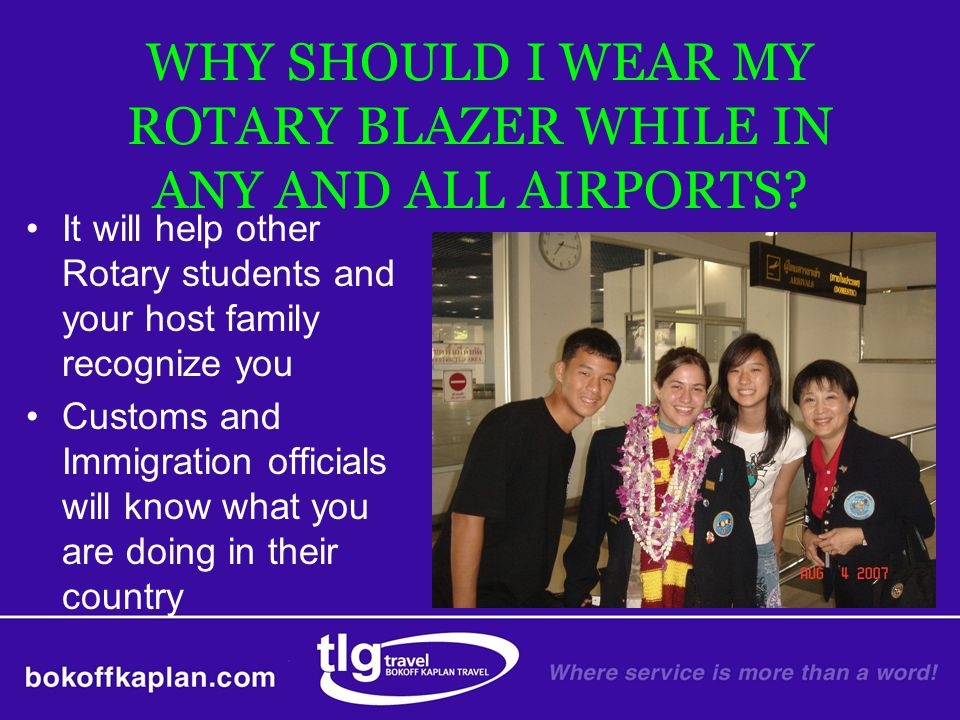 WHY SHOULD I WEAR MY ROTARY BLAZER WHILE IN ANY AND ALL AIRPORTS? It will help other Rotary students and your host family recognize you Customs and Im