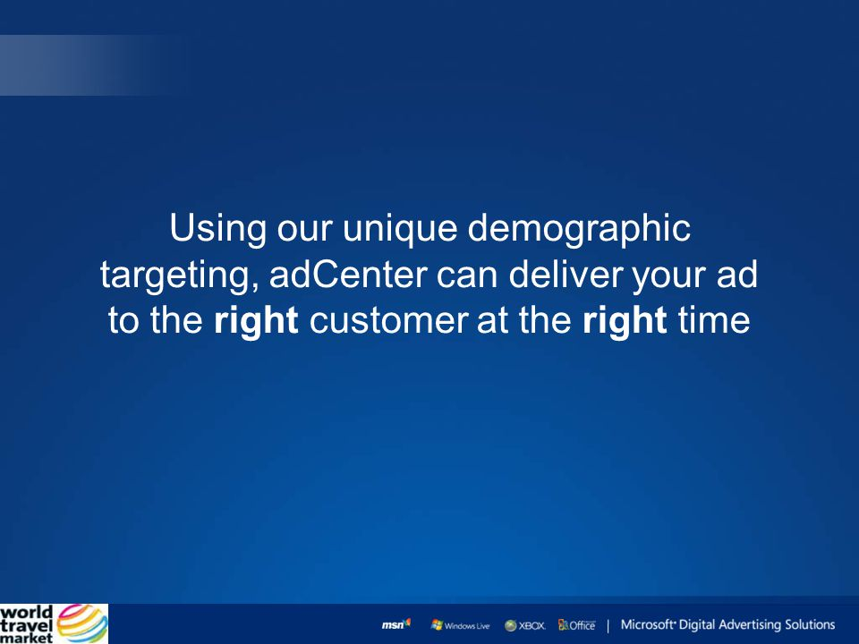Using our unique demographic targeting, adCenter can deliver your ad to the right customer at the right time