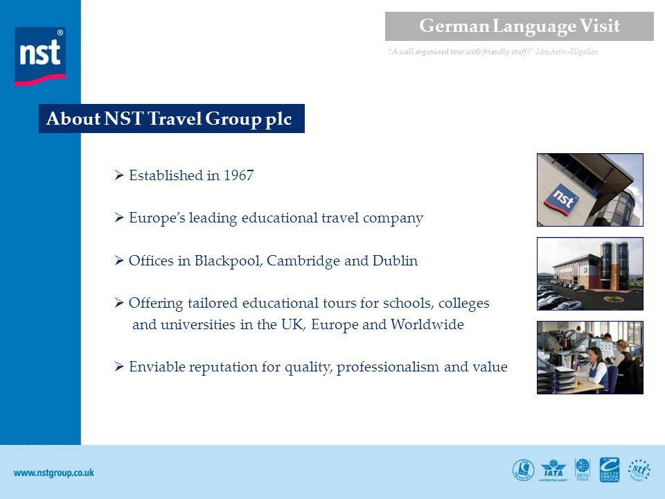 About NST Travel Group plc Established in 1967 Europes leading educational travel company Offices in Blackpool, Cambridge and Dublin Offering tailored