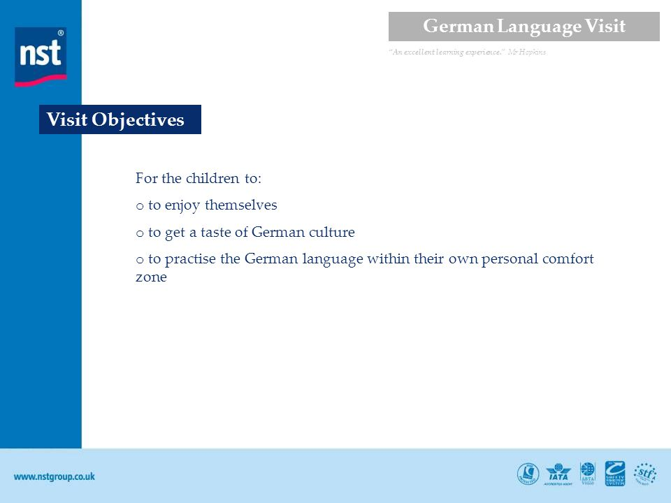 Visit Objectives For the children to: o to enjoy themselves o to get a taste of German culture o to practise the German language within their own personal comfort zone An excellent learning experience.
