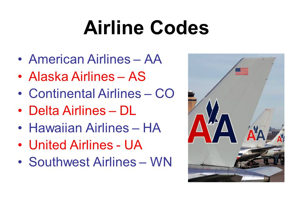 Airline Codes American Airlines – AA Alaska Airlines – AS Continental Airlines – CO Delta Airlines – DL Hawaiian Airlines – HA United Airlines - UA Southwest Airlines – WN