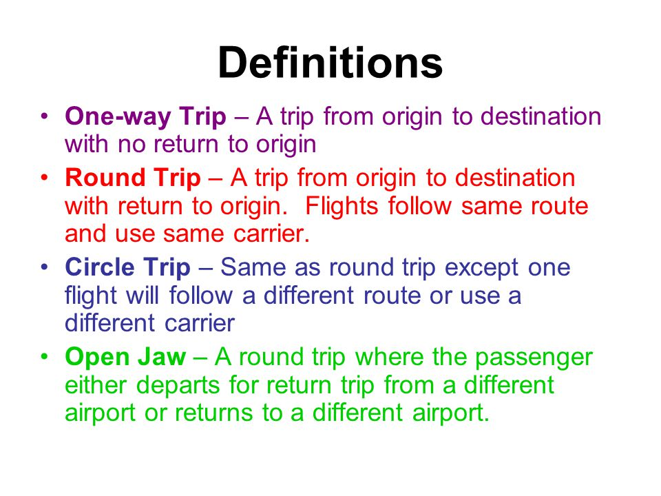 Definitions One-way Trip – A trip from origin to destination with no return to origin Round Trip – A trip from origin to destination with return to origin.