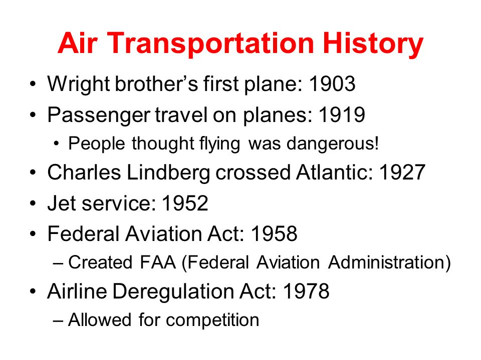 Air Transportation History Wright brothers first plane: 1903 Passenger travel on planes: 1919 People thought flying was dangerous.
