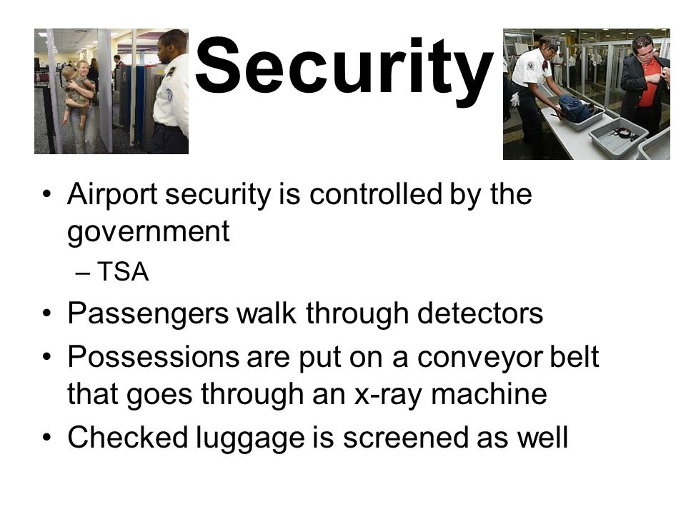 Security Airport security is controlled by the government –TSA Passengers walk through detectors Possessions are put on a conveyor belt that goes through an x-ray machine Checked luggage is screened as well