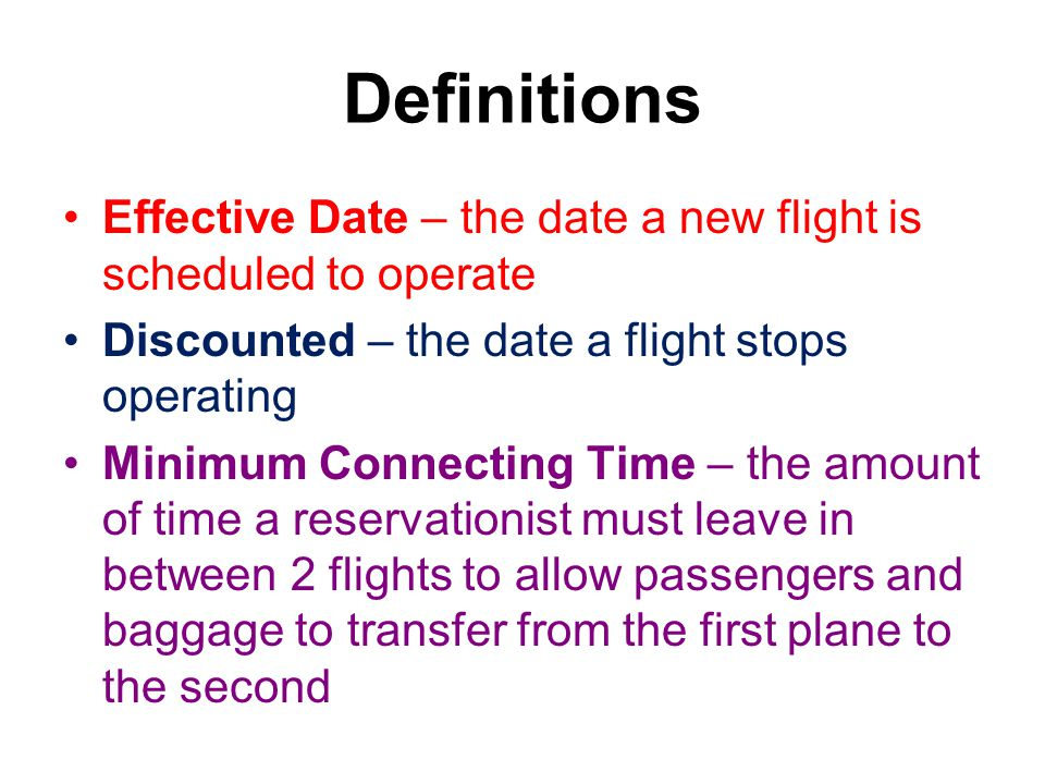 Definitions Effective Date – the date a new flight is scheduled to operate Discounted – the date a flight stops operating Minimum Connecting Time – the amount of time a reservationist must leave in between 2 flights to allow passengers and baggage to transfer from the first plane to the second