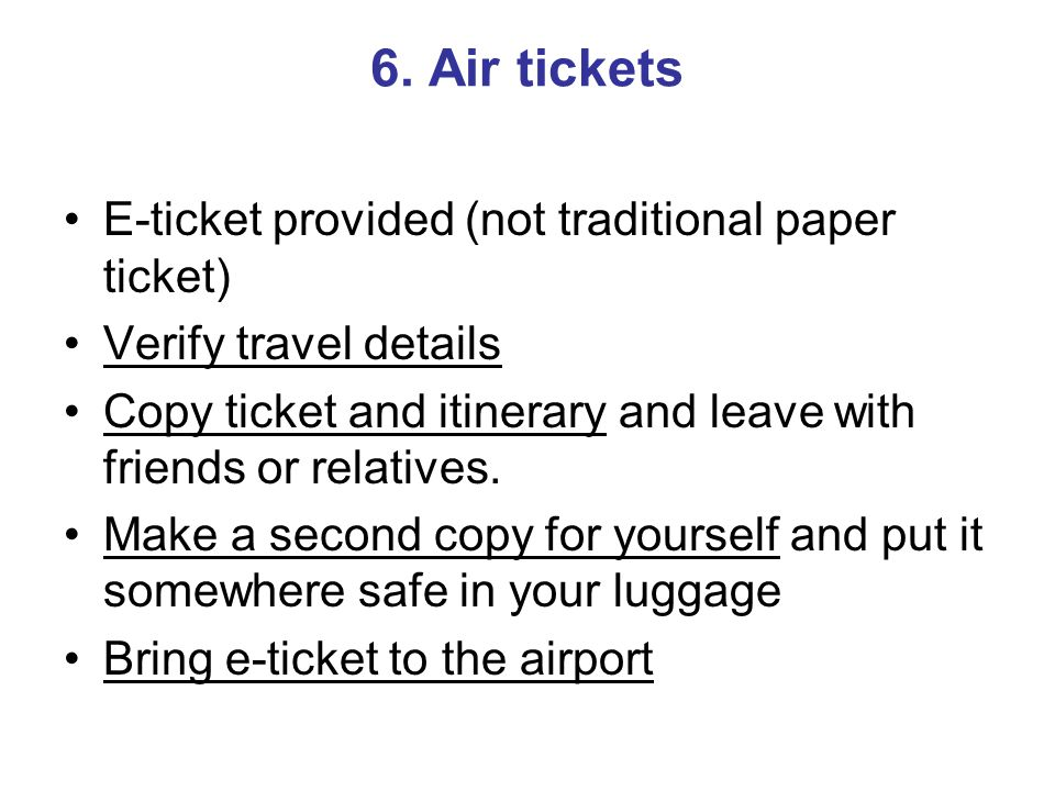 6. Air tickets E-ticket provided (not traditional paper ticket) Verify travel details Copy ticket and itinerary and leave with friends or relatives. M