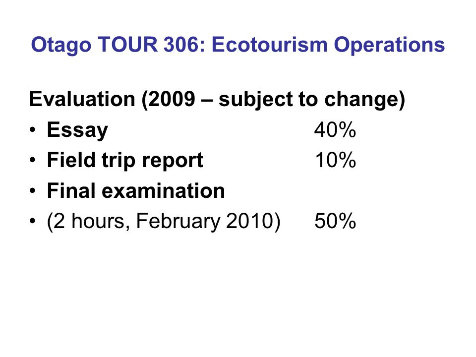 Otago TOUR 306: Ecotourism Operations Evaluation (2009 – subject to change) Essay 40% Field trip report 10% Final examination (2 hours, February 2010)