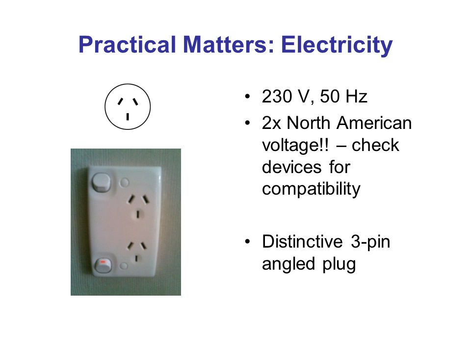 Practical Matters: Electricity 230 V, 50 Hz 2x North American voltage!! – check devices for compatibility Distinctive 3-pin angled plug