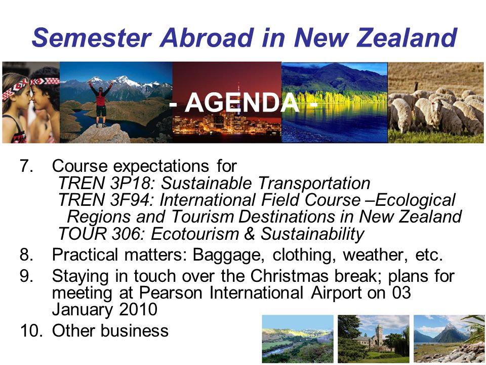 Semester Abroad in New Zealand - AGENDA - 7.Course expectations for TREN 3P18: Sustainable Transportation TREN 3F94: International Field Course –Ecological Regions and Tourism Destinations in New Zealand TOUR 306: Ecotourism & Sustainability 8.Practical matters: Baggage, clothing, weather, etc.